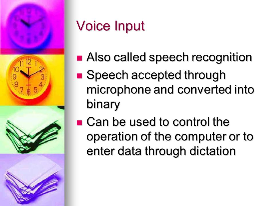 Voice Input Also called speech recognition Also called speech recognition Speech accepted through microphone and converted into binary Speech accepted through microphone and converted into binary Can be used to control the operation of the computer or to enter data through dictation Can be used to control the operation of the computer or to enter data through dictation