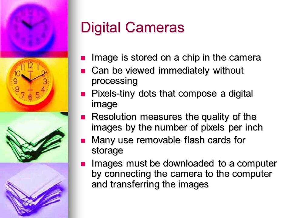 Digital Cameras Image is stored on a chip in the camera Image is stored on a chip in the camera Can be viewed immediately without processing Can be viewed immediately without processing Pixels-tiny dots that compose a digital image Pixels-tiny dots that compose a digital image Resolution measures the quality of the images by the number of pixels per inch Resolution measures the quality of the images by the number of pixels per inch Many use removable flash cards for storage Many use removable flash cards for storage Images must be downloaded to a computer by connecting the camera to the computer and transferring the images Images must be downloaded to a computer by connecting the camera to the computer and transferring the images