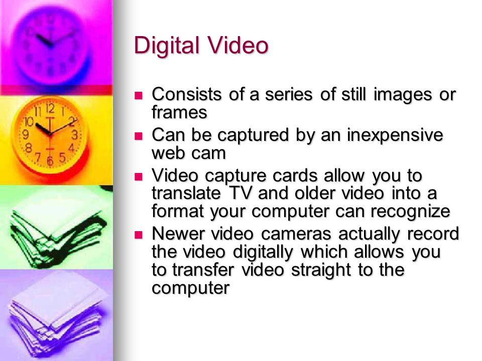 Digital Video Consists of a series of still images or frames Consists of a series of still images or frames Can be captured by an inexpensive web cam Can be captured by an inexpensive web cam Video capture cards allow you to translate TV and older video into a format your computer can recognize Video capture cards allow you to translate TV and older video into a format your computer can recognize Newer video cameras actually record the video digitally which allows you to transfer video straight to the computer Newer video cameras actually record the video digitally which allows you to transfer video straight to the computer
