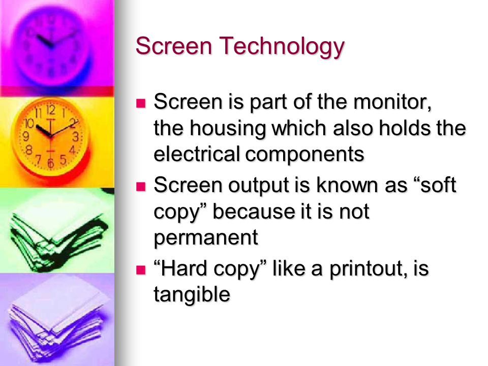 Screen Technology Screen is part of the monitor, the housing which also holds the electrical components Screen is part of the monitor, the housing which also holds the electrical components Screen output is known as soft copy because it is not permanent Screen output is known as soft copy because it is not permanent Hard copy like a printout, is tangible Hard copy like a printout, is tangible