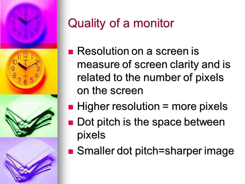Quality of a monitor Resolution on a screen is measure of screen clarity and is related to the number of pixels on the screen Resolution on a screen i