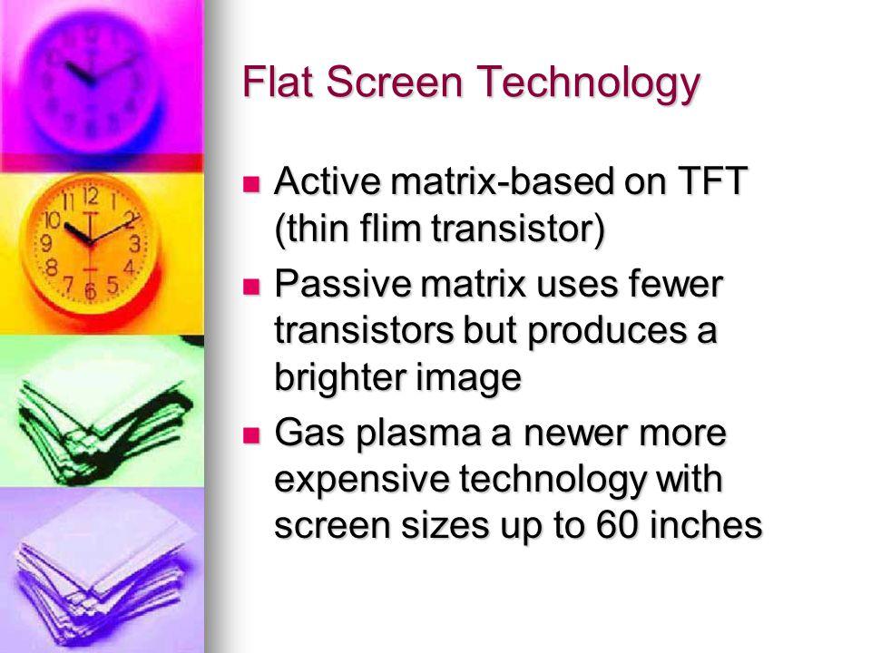 Flat Screen Technology Active matrix-based on TFT (thin flim transistor) Active matrix-based on TFT (thin flim transistor) Passive matrix uses fewer t