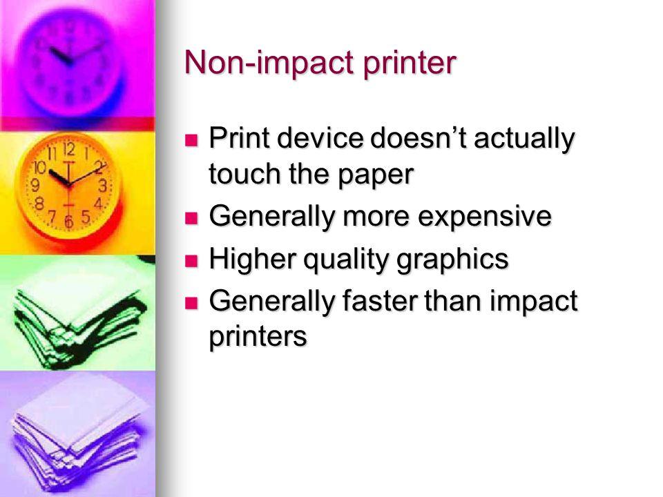 Non-impact printer Print device doesn't actually touch the paper Print device doesn't actually touch the paper Generally more expensive Generally more