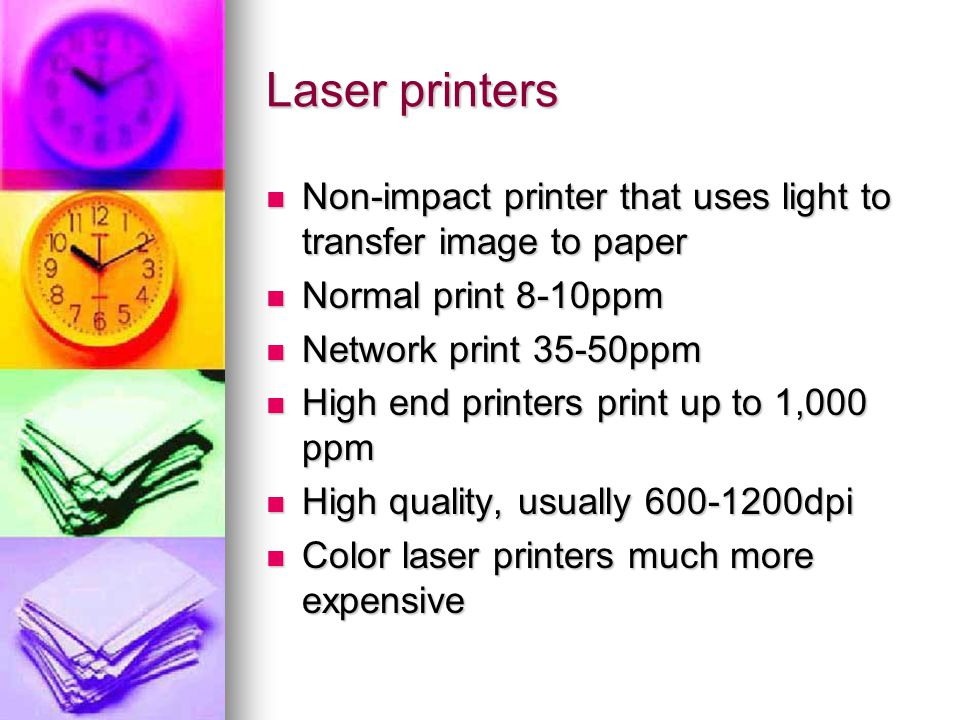 Laser printers Non-impact printer that uses light to transfer image to paper Non-impact printer that uses light to transfer image to paper Normal print 8-10ppm Normal print 8-10ppm Network print 35-50ppm Network print 35-50ppm High end printers print up to 1,000 ppm High end printers print up to 1,000 ppm High quality, usually 600-1200dpi High quality, usually 600-1200dpi Color laser printers much more expensive Color laser printers much more expensive