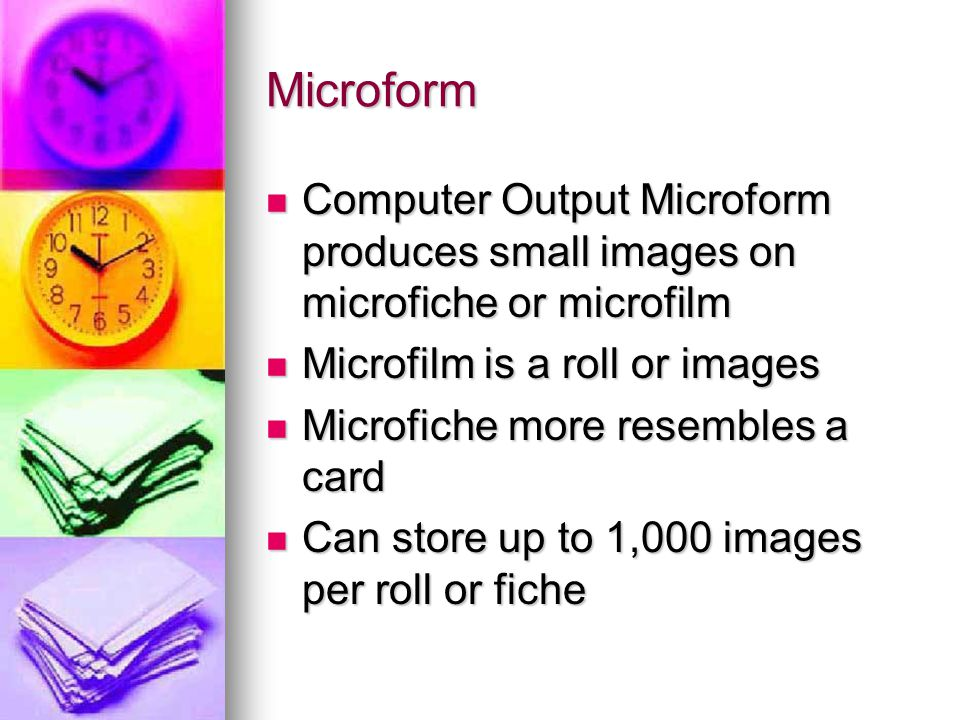 Microform Computer Output Microform produces small images on microfiche or microfilm Computer Output Microform produces small images on microfiche or microfilm Microfilm is a roll or images Microfilm is a roll or images Microfiche more resembles a card Microfiche more resembles a card Can store up to 1,000 images per roll or fiche Can store up to 1,000 images per roll or fiche