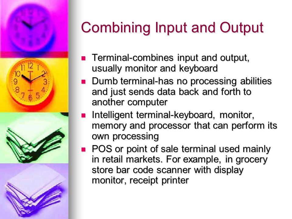 Combining Input and Output Terminal-combines input and output, usually monitor and keyboard Terminal-combines input and output, usually monitor and keyboard Dumb terminal-has no processing abilities and just sends data back and forth to another computer Dumb terminal-has no processing abilities and just sends data back and forth to another computer Intelligent terminal-keyboard, monitor, memory and processor that can perform its own processing Intelligent terminal-keyboard, monitor, memory and processor that can perform its own processing POS or point of sale terminal used mainly in retail markets.