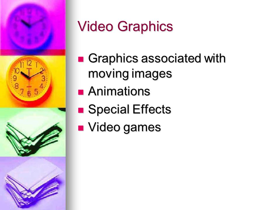 Video Graphics Graphics associated with moving images Graphics associated with moving images Animations Animations Special Effects Special Effects Video games Video games