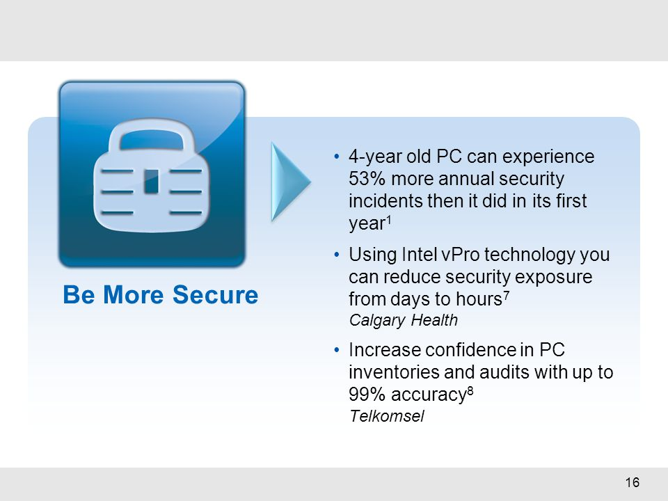 16 Be More Secure 4-year old PC can experience 53% more annual security incidents then it did in its first year 1 Using Intel vPro technology you can