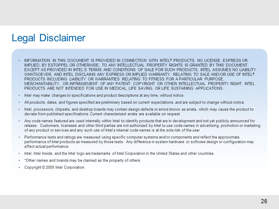 26 Legal Disclaimer INFORMATION IN THIS DOCUMENT IS PROVIDED IN CONNECTION WITH INTEL ® PRODUCTS. NO LICENSE, EXPRESS OR IMPLIED, BY ESTOPPEL OR OTHER
