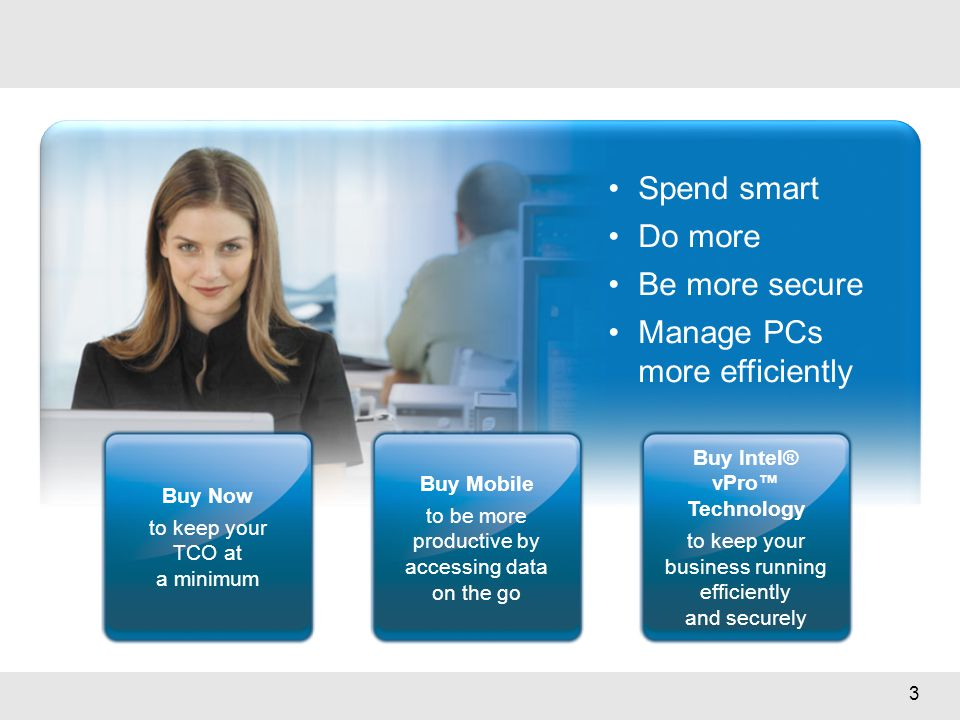 3 Spend smart Do more Be more secure Manage PCs more efficiently Buy Now to keep your TCO at a minimum Buy Mobile to be more productive by accessing d