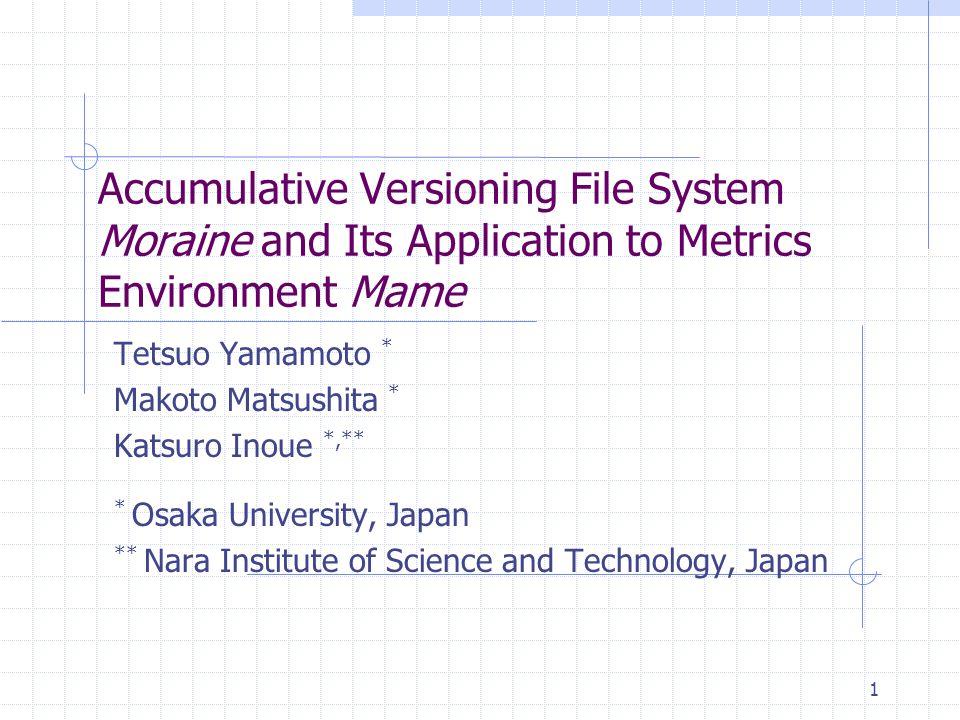 1 Accumulative Versioning File System Moraine and Its Application to Metrics Environment Mame Tetsuo Yamamoto * Makoto Matsushita * Katsuro Inoue *,** * Osaka University, Japan ** Nara Institute of Science and Technology, Japan