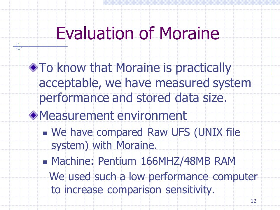 12 Evaluation of Moraine To know that Moraine is practically acceptable, we have measured system performance and stored data size. Measurement environ