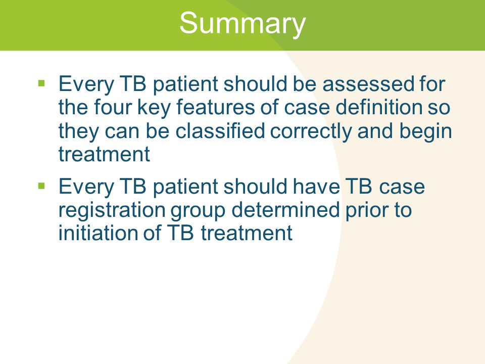 Summary  Every TB patient should be assessed for the four key features of case definition so they can be classified correctly and begin treatment  E
