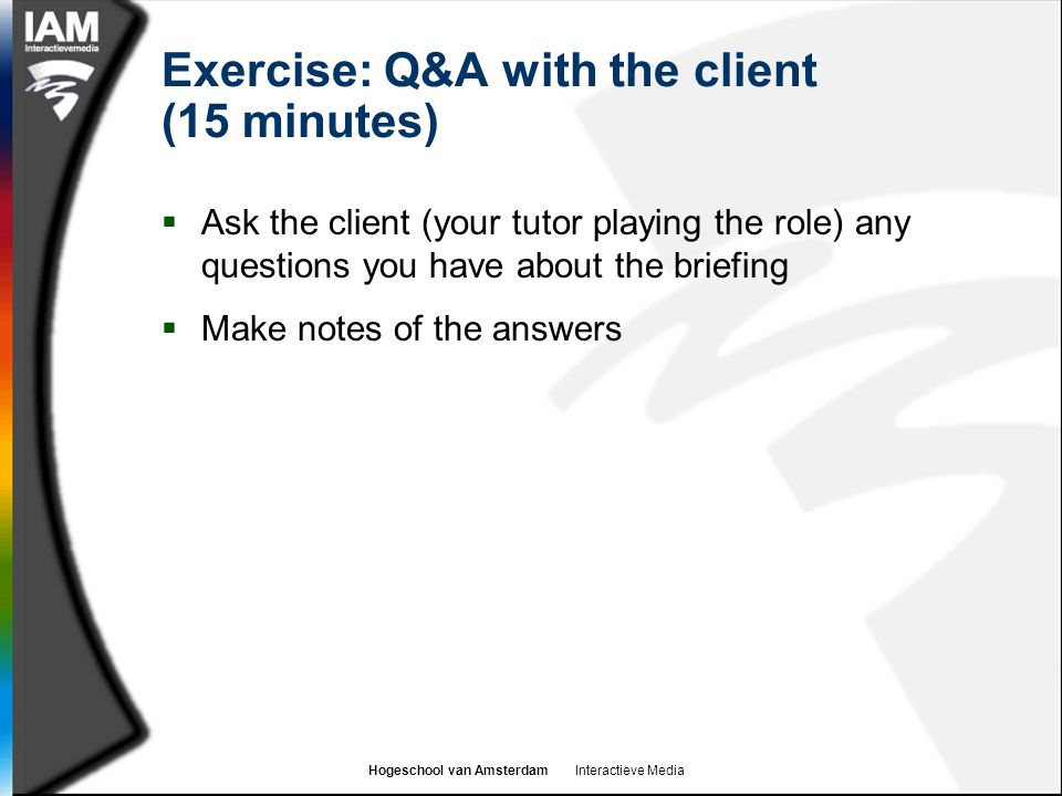 Hogeschool van Amsterdam Interactieve Media Exercise: Q&A with the client (15 minutes)  Ask the client (your tutor playing the role) any questions you have about the briefing  Make notes of the answers