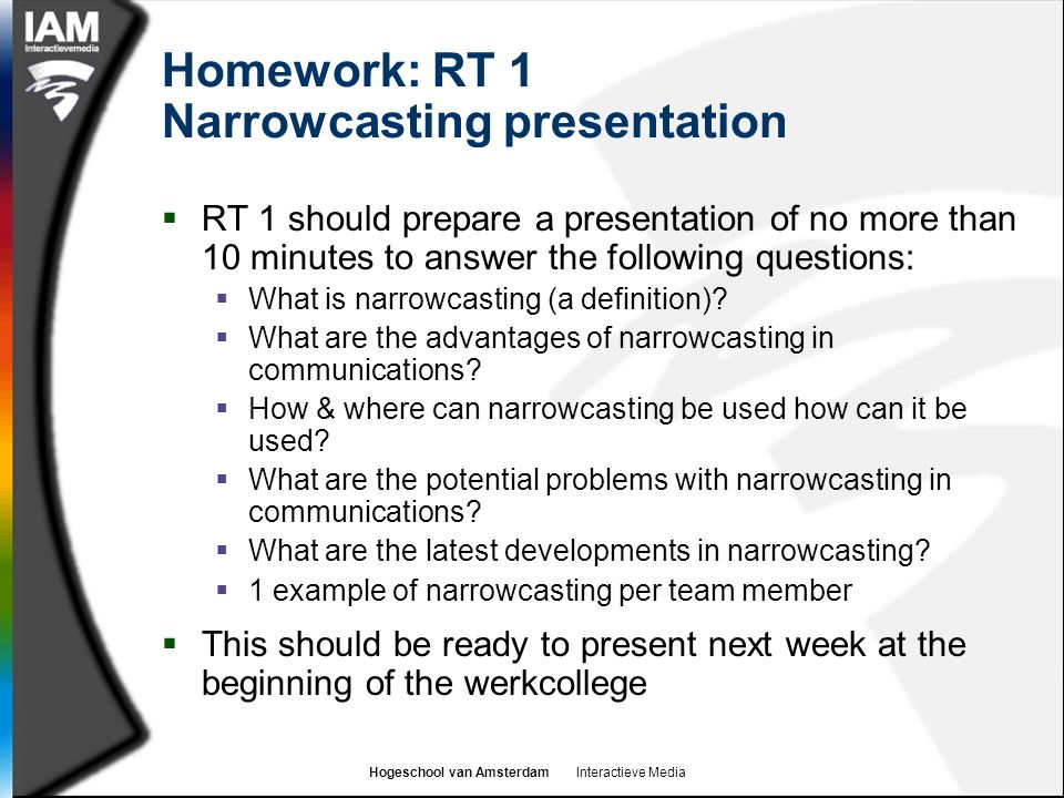 Hogeschool van Amsterdam Interactieve Media Homework: RT 1 Narrowcasting presentation  RT 1 should prepare a presentation of no more than 10 minutes to answer the following questions:  What is narrowcasting (a definition).