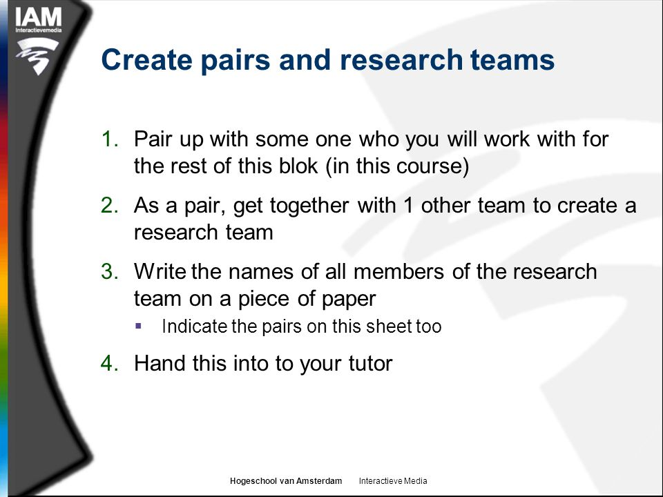 Hogeschool van Amsterdam Interactieve Media Create pairs and research teams 1.Pair up with some one who you will work with for the rest of this blok (in this course) 2.As a pair, get together with 1 other team to create a research team 3.Write the names of all members of the research team on a piece of paper  Indicate the pairs on this sheet too 4.Hand this into to your tutor