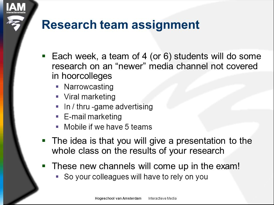 Hogeschool van Amsterdam Interactieve Media Research team assignment  Each week, a team of 4 (or 6) students will do some research on an newer media channel not covered in hoorcolleges  Narrowcasting  Viral marketing  In / thru -game advertising  E-mail marketing  Mobile if we have 5 teams  The idea is that you will give a presentation to the whole class on the results of your research  These new channels will come up in the exam.