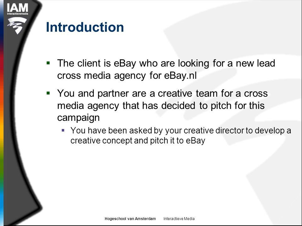 Hogeschool van Amsterdam Interactieve Media Introduction  The client is eBay who are looking for a new lead cross media agency for eBay.nl  You and partner are a creative team for a cross media agency that has decided to pitch for this campaign  You have been asked by your creative director to develop a creative concept and pitch it to eBay