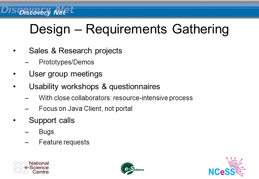 Design – Requirements Gathering Sales & Research projects –Prototypes/Demos User group meetings Usability workshops & questionnaires –With close collaborators: resource-intensive process –Focus on Java Client, not portal Support calls –Bugs –Feature requests