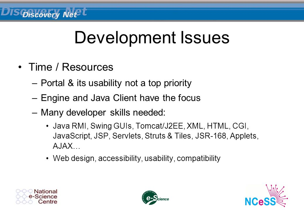 Development Issues Time / Resources –Portal & its usability not a top priority –Engine and Java Client have the focus –Many developer skills needed: J