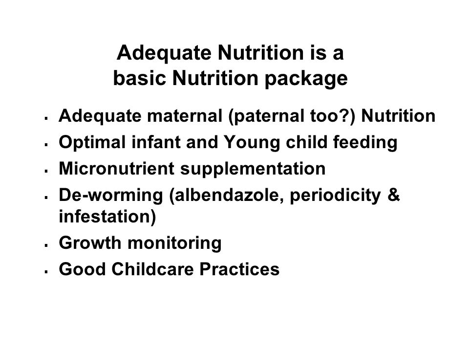 Adequate Nutrition is a basic Nutrition package  Adequate maternal (paternal too?) Nutrition  Optimal infant and Young child feeding  Micronutrient supplementation  De-worming (albendazole, periodicity & infestation)  Growth monitoring  Good Childcare Practices
