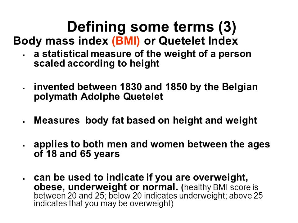Defining some terms (3) Body mass index (BMI) or Quetelet Index  a statistical measure of the weight of a person scaled according to height  invented between 1830 and 1850 by the Belgian polymath Adolphe Quetelet  Measures body fat based on height and weight  applies to both men and women between the ages of 18 and 65 years  can be used to indicate if you are overweight, obese, underweight or normal.