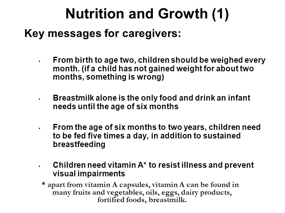 Nutrition and Growth (1) Key messages for caregivers:  From birth to age two, children should be weighed every month.
