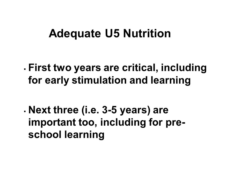 Adequate U5 Nutrition  First two years are critical, including for early stimulation and learning  Next three (i.e.