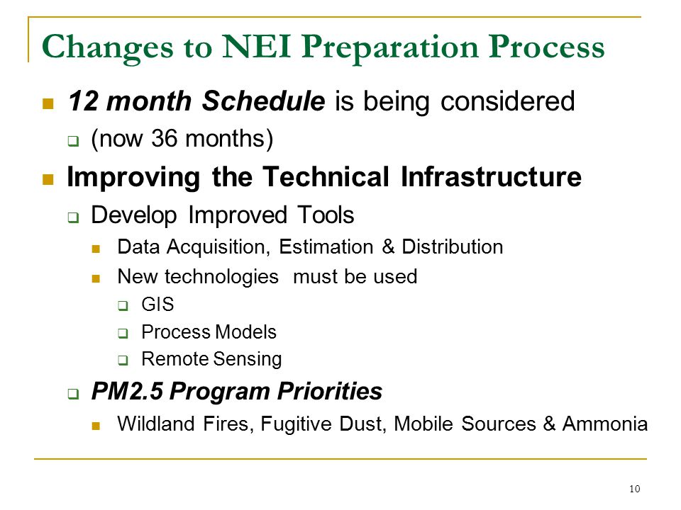 10 Changes to NEI Preparation Process 12 month Schedule is being considered  (now 36 months) Improving the Technical Infrastructure  Develop Improved Tools Data Acquisition, Estimation & Distribution New technologies must be used  GIS  Process Models  Remote Sensing  PM2.5 Program Priorities Wildland Fires, Fugitive Dust, Mobile Sources & Ammonia