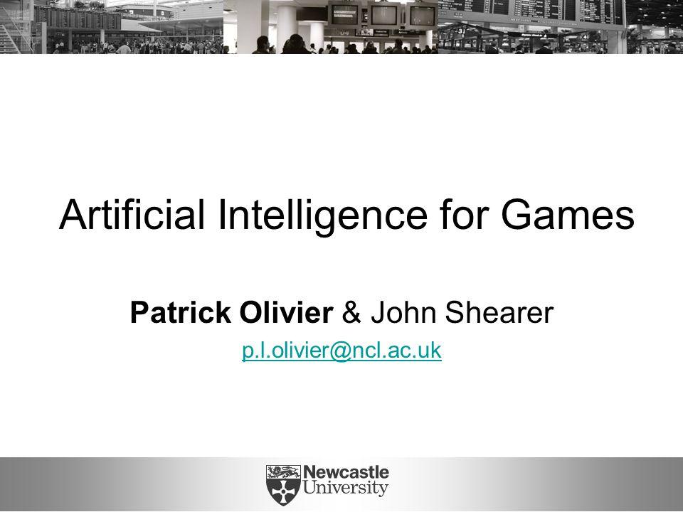 Artificial Intelligence for Games Patrick Olivier & John Shearer p.l.olivier@ncl.ac.uk