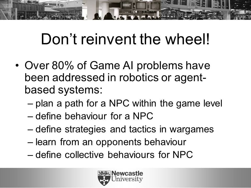 Don't reinvent the wheel! Over 80% of Game AI problems have been addressed in robotics or agent- based systems: –plan a path for a NPC within the game