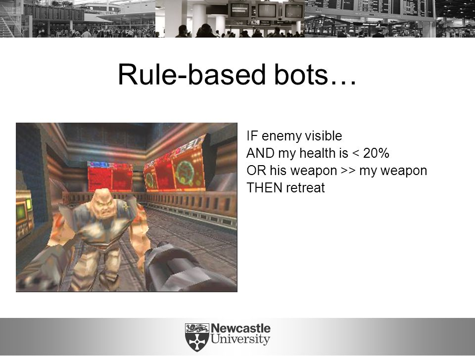 Rule-based bots… IF enemy visible AND my health is < 20% OR his weapon >> my weapon THEN retreat