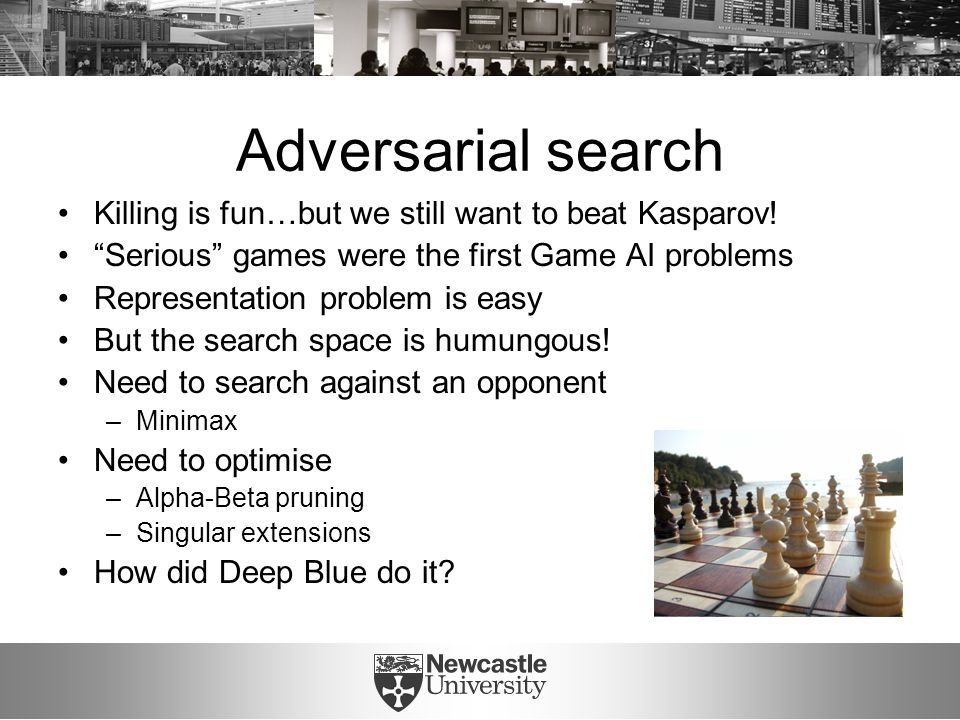 "Adversarial search Killing is fun…but we still want to beat Kasparov! ""Serious"" games were the first Game AI problems Representation problem is easy B"