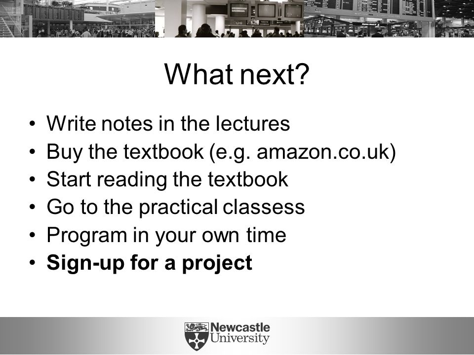 What next? Write notes in the lectures Buy the textbook (e.g. amazon.co.uk) Start reading the textbook Go to the practical classess Program in your ow