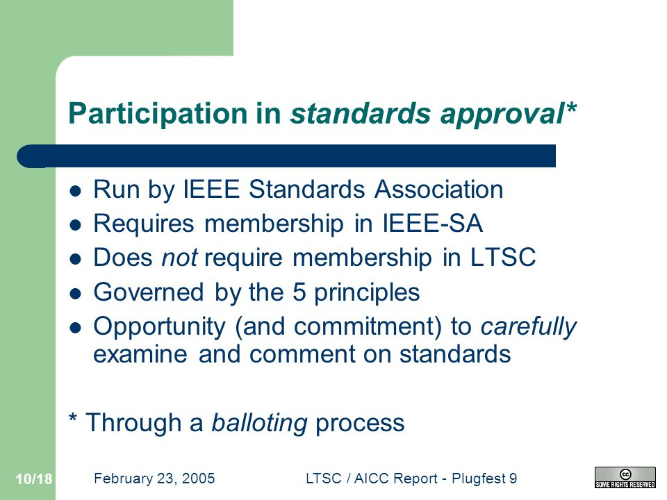 February 23, 2005LTSC / AICC Report - Plugfest 9 10/18 Participation in standards approval* Run by IEEE Standards Association Requires membership in IEEE-SA Does not require membership in LTSC Governed by the 5 principles Opportunity (and commitment) to carefully examine and comment on standards * Through a balloting process