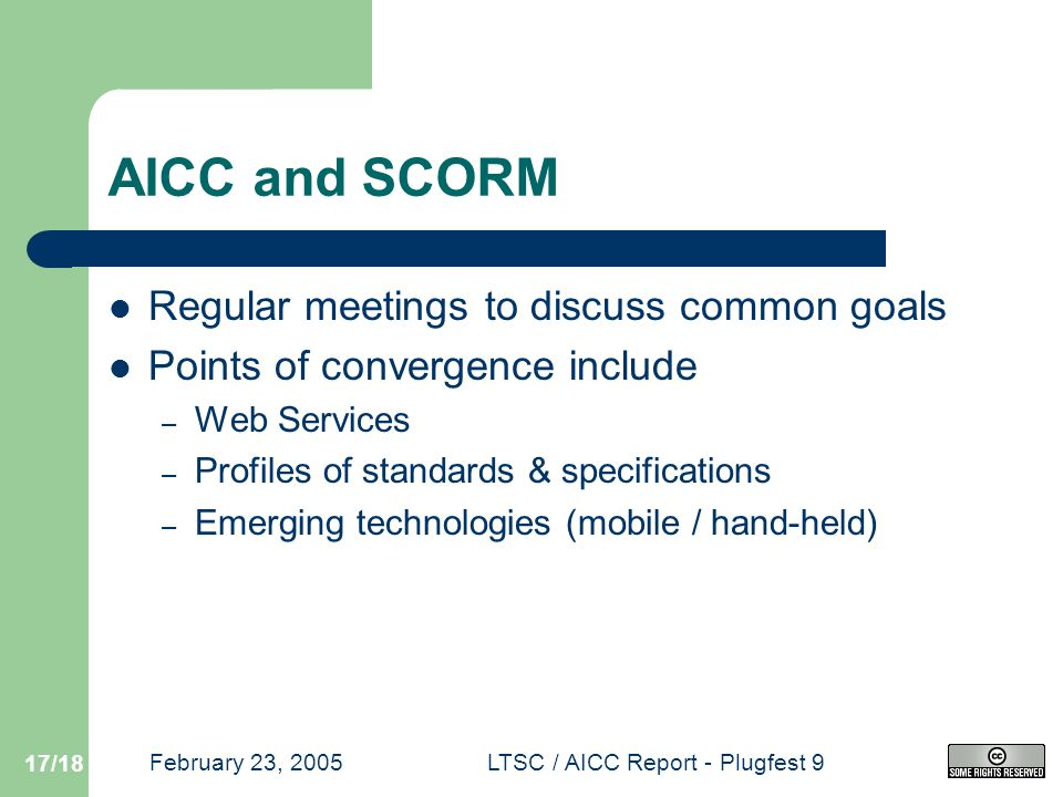 February 23, 2005LTSC / AICC Report - Plugfest 9 17/18 AICC and SCORM Regular meetings to discuss common goals Points of convergence include – Web Services – Profiles of standards & specifications – Emerging technologies (mobile / hand-held)