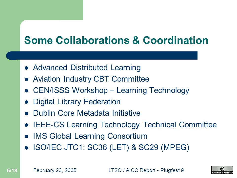 February 23, 2005LTSC / AICC Report - Plugfest 9 6/18 Some Collaborations & Coordination Advanced Distributed Learning Aviation Industry CBT Committee CEN/ISSS Workshop – Learning Technology Digital Library Federation Dublin Core Metadata Initiative IEEE-CS Learning Technology Technical Committee IMS Global Learning Consortium ISO/IEC JTC1: SC36 (LET) & SC29 (MPEG)