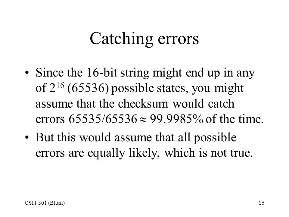 CSIT 301 (Blum)16 Catching errors Since the 16-bit string might end up in any of 2 16 (65536) possible states, you might assume that the checksum woul