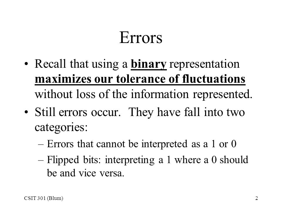 CSIT 301 (Blum)2 Errors Recall that using a binary representation maximizes our tolerance of fluctuations without loss of the information represented.