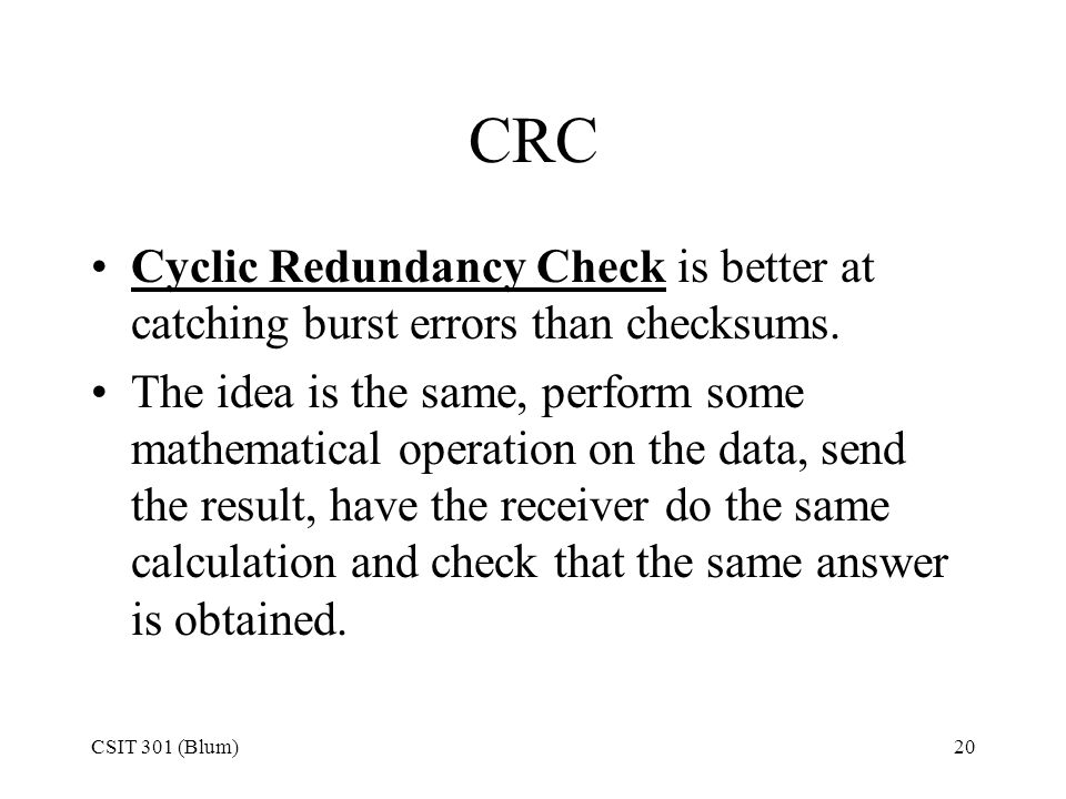 CSIT 301 (Blum)20 CRC Cyclic Redundancy Check is better at catching burst errors than checksums. The idea is the same, perform some mathematical opera