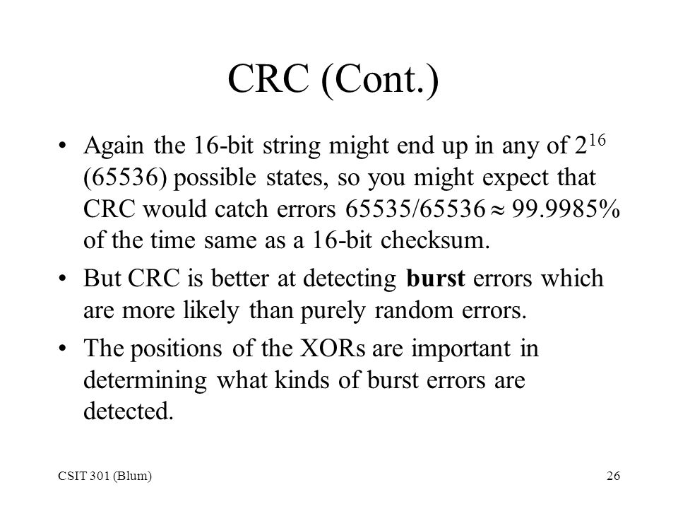CSIT 301 (Blum)26 CRC (Cont.) Again the 16-bit string might end up in any of 2 16 (65536) possible states, so you might expect that CRC would catch er