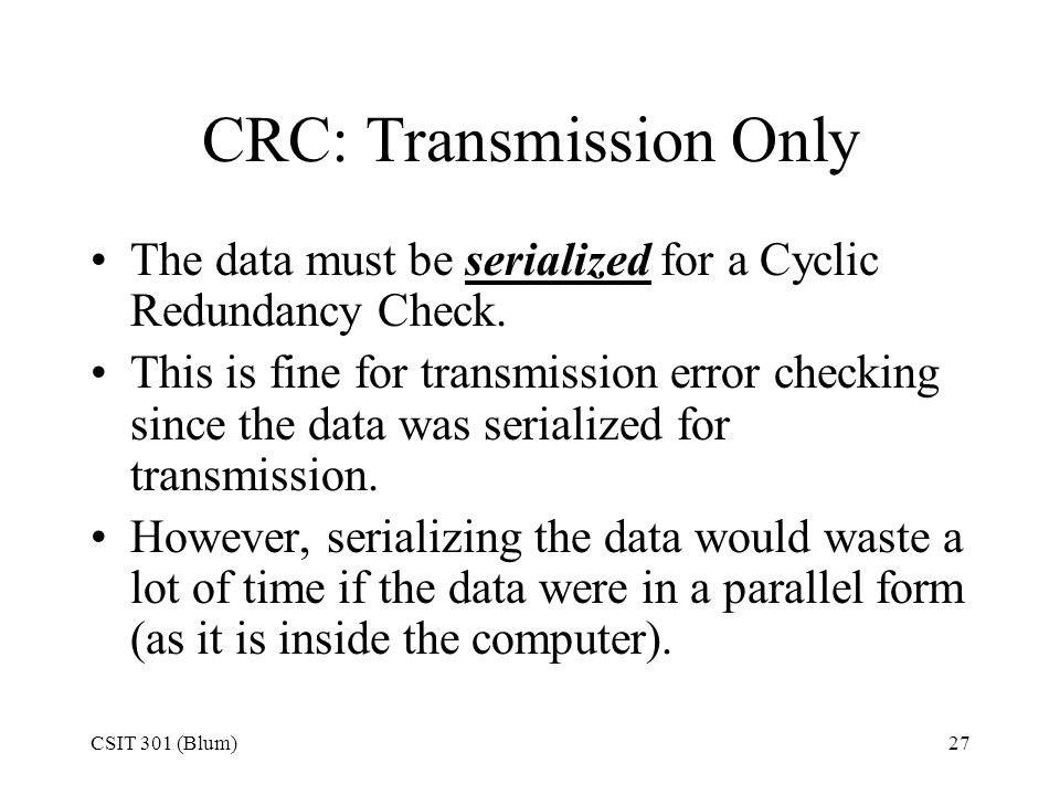 CSIT 301 (Blum)27 CRC: Transmission Only The data must be serialized for a Cyclic Redundancy Check. This is fine for transmission error checking since