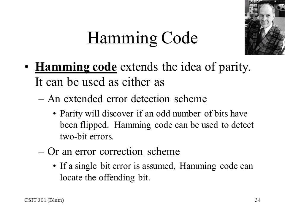 CSIT 301 (Blum)34 Hamming Code Hamming code extends the idea of parity. It can be used as either as –An extended error detection scheme Parity will di