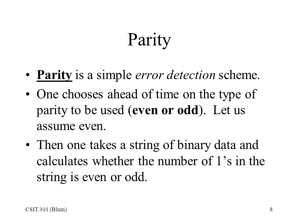 CSIT 301 (Blum)8 Parity Parity is a simple error detection scheme. One chooses ahead of time on the type of parity to be used (even or odd). Let us as
