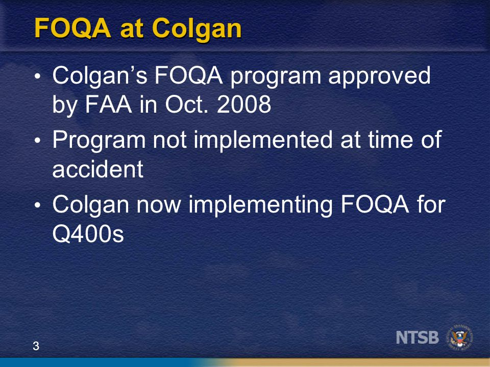 3 FOQA at Colgan Colgan's FOQA program approved by FAA in Oct. 2008 Program not implemented at time of accident Colgan now implementing FOQA for Q400s