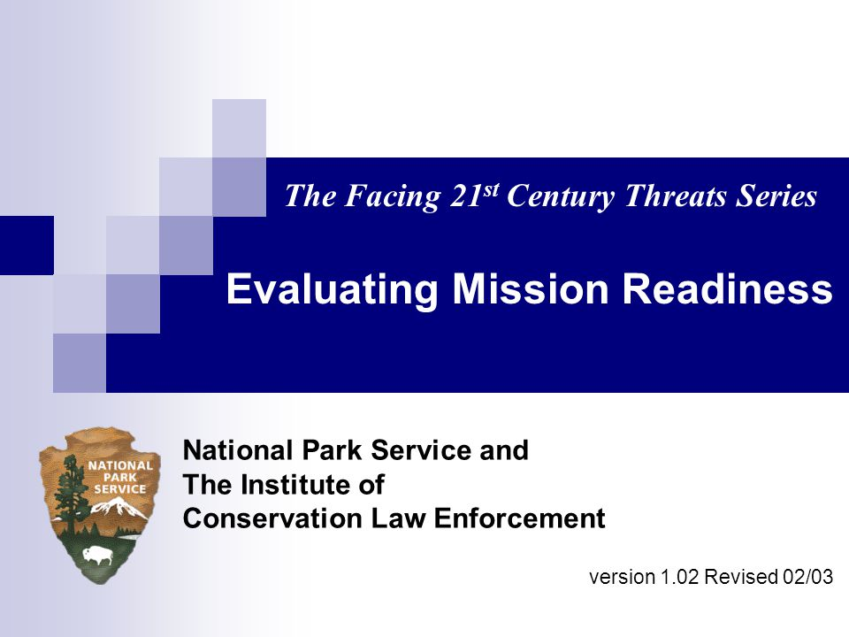 National Park Service and The Institute of Conservation Law Enforcement Evaluating Mission Readiness The Facing 21 st Century Threats Series version 1.02 Revised 02/03