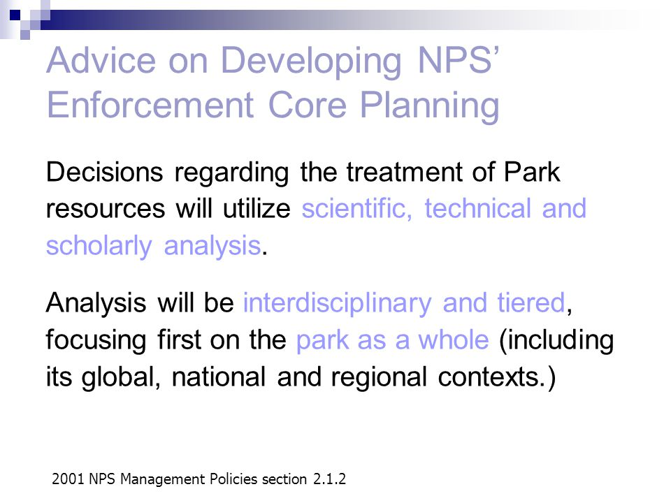 Advice on Developing NPS' Enforcement Core Planning 2001 NPS Management Policies section 2.1.2 Decisions regarding the treatment of Park resources will utilize scientific, technical and scholarly analysis.