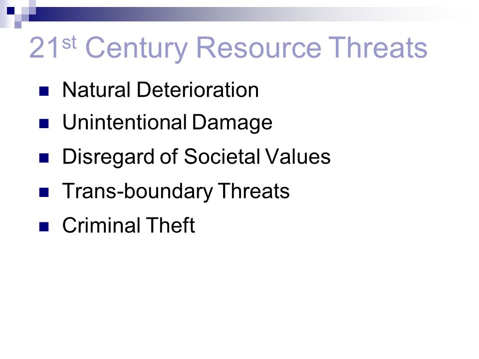 Natural Deterioration Unintentional Damage Disregard of Societal Values Trans-boundary Threats Criminal Theft 21 st Century Resource Threats