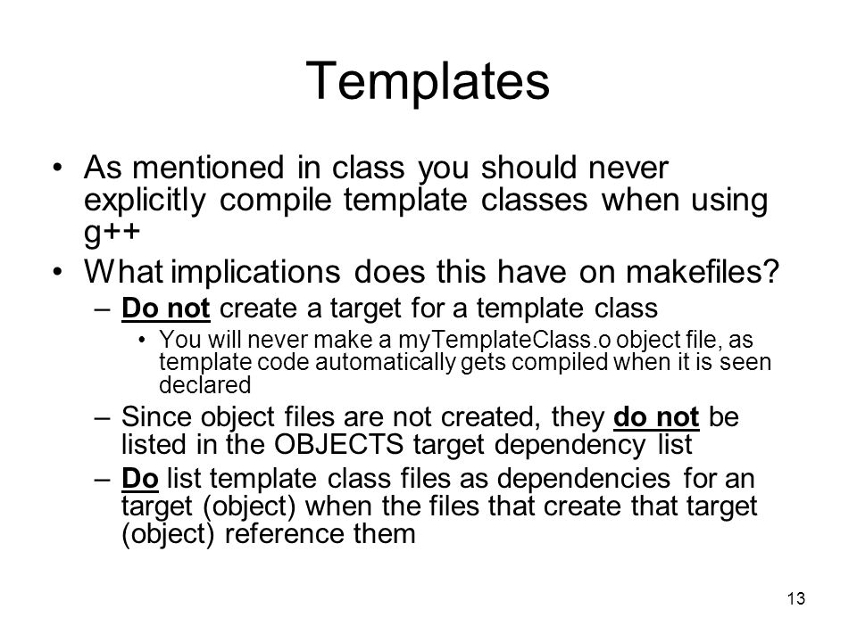 13 Templates As mentioned in class you should never explicitly compile template classes when using g++ What implications does this have on makefiles.