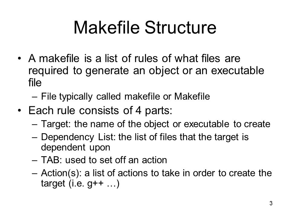 3 Makefile Structure A makefile is a list of rules of what files are required to generate an object or an executable file –File typically called makefile or Makefile Each rule consists of 4 parts: –Target: the name of the object or executable to create –Dependency List: the list of files that the target is dependent upon –TAB: used to set off an action –Action(s): a list of actions to take in order to create the target (i.e.